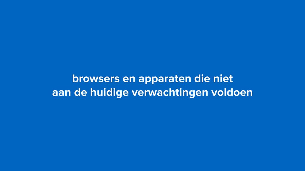 browsers en apparaten die niet  aan de huidige...