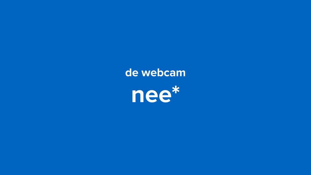 de webcam nee*