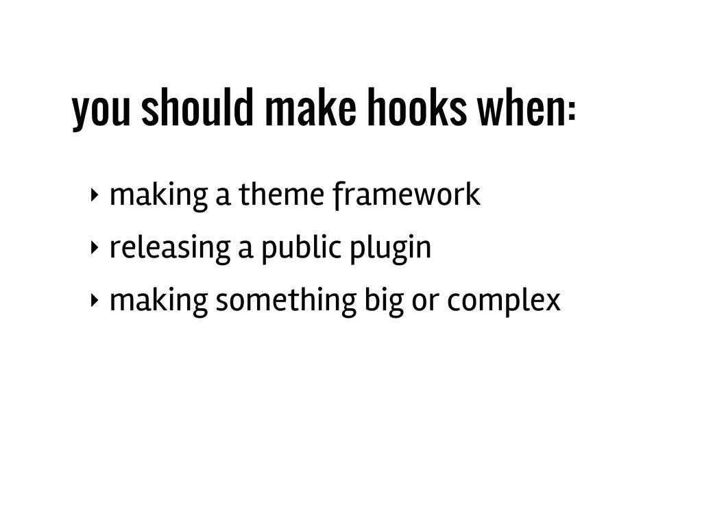 you should make hooks when: ‣ making a theme fr...