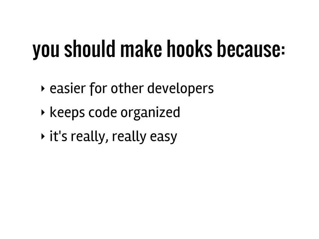 you should make hooks because: ‣ easier for oth...