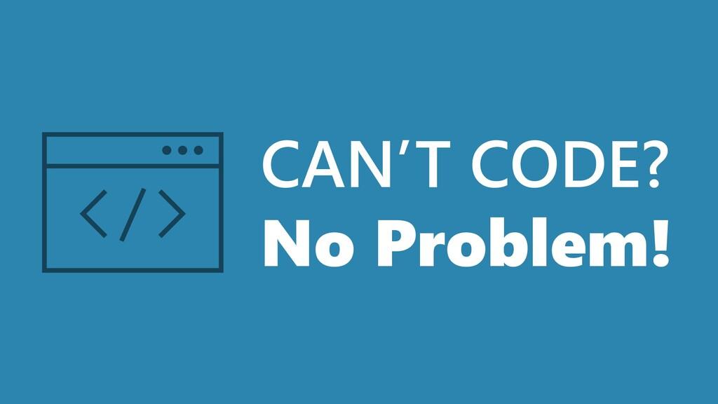CAN'T CODE? No Problem!