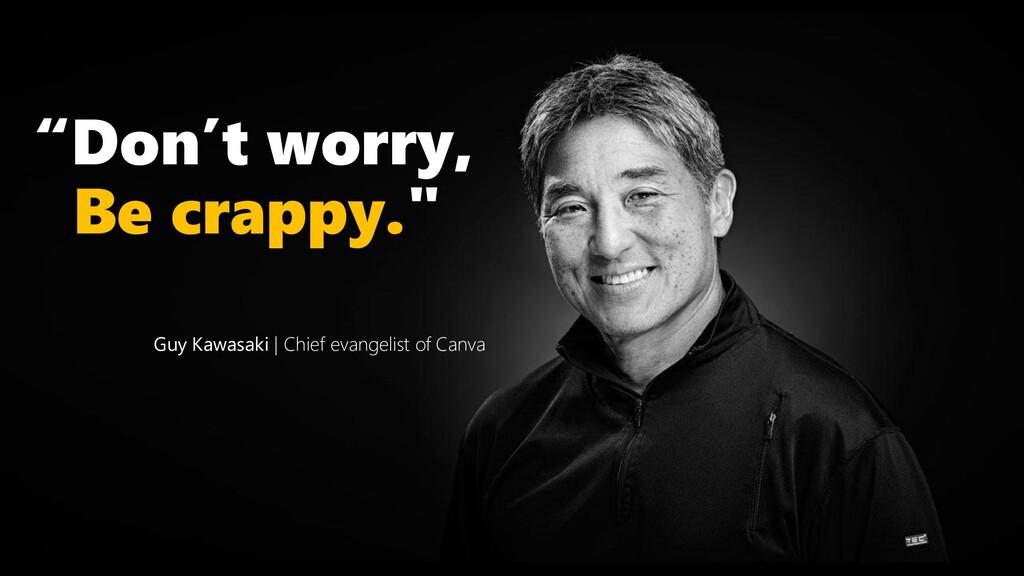 """Don't worry, Be crappy."" Guy Kawasaki   Chief ..."