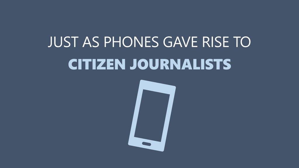 JUST AS PHONES GAVE RISE TO CITIZEN JOURNALISTS...