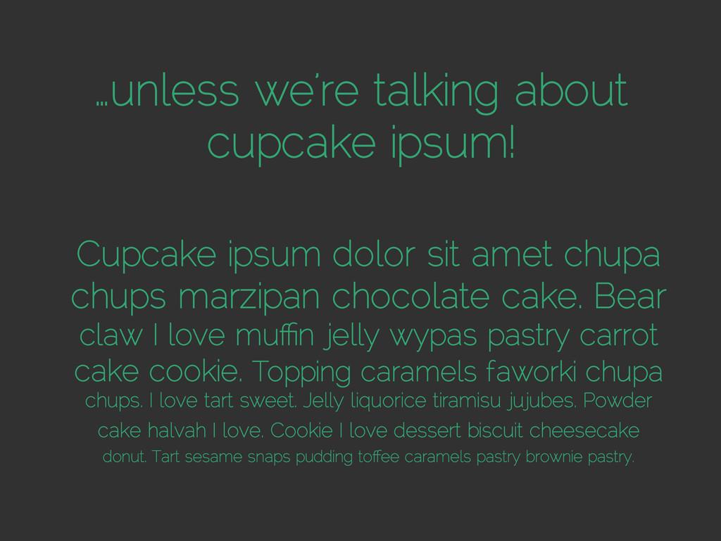 …unless we're talking about cupcake ipsum! Cupc...