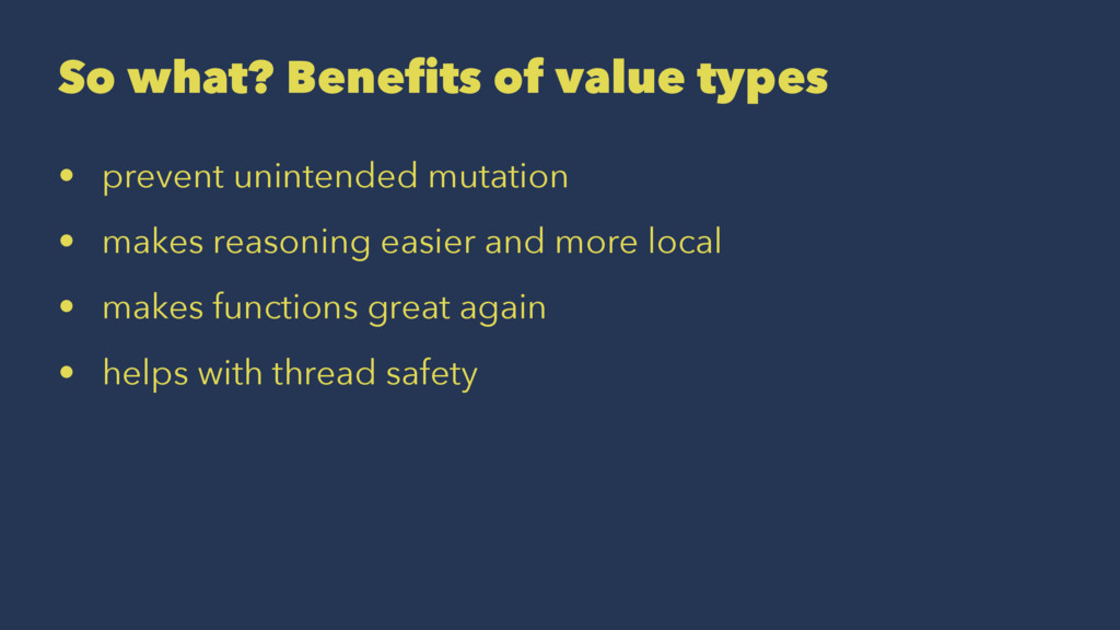 So what? Benefits of value types • prevent unin...