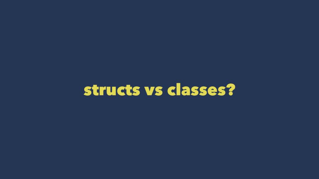 structs vs classes?