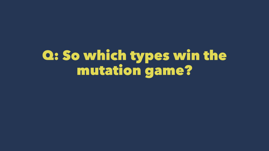 Q: So which types win the mutation game?