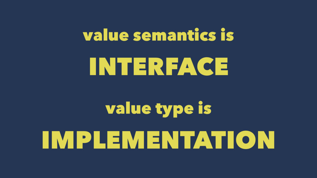 value semantics is INTERFACE value type is IMPL...