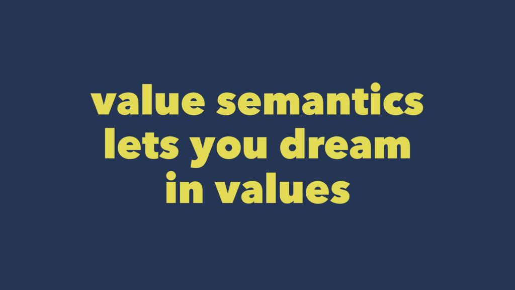 value semantics lets you dream in values