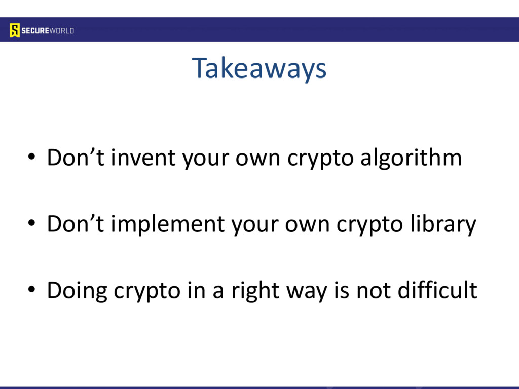 Takeaways • Don't invent your own crypto algori...