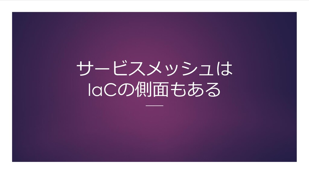 サービスメッシュは IaCの側面もある