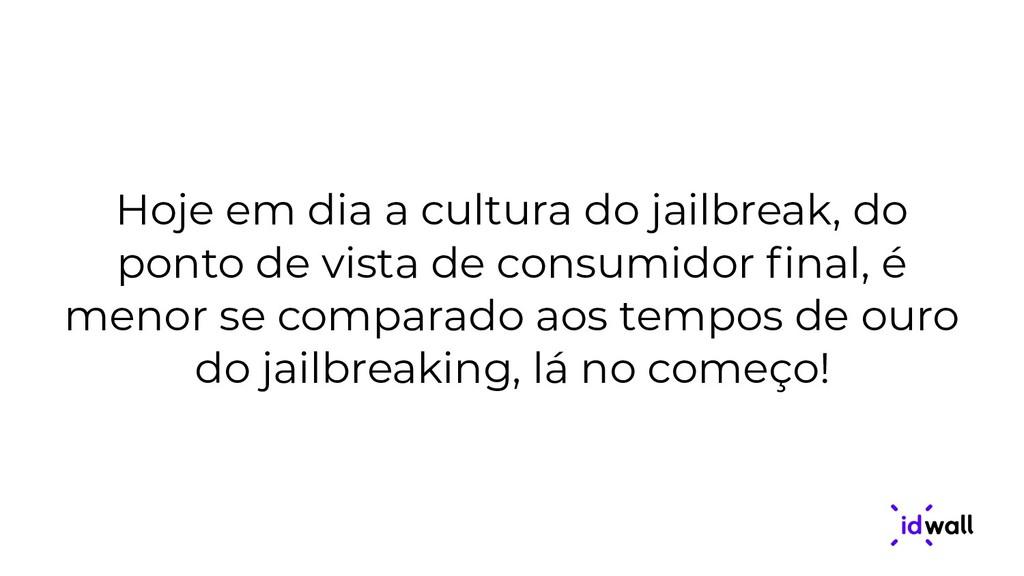 Hoje em dia a cultura do jailbreak, do ponto de...
