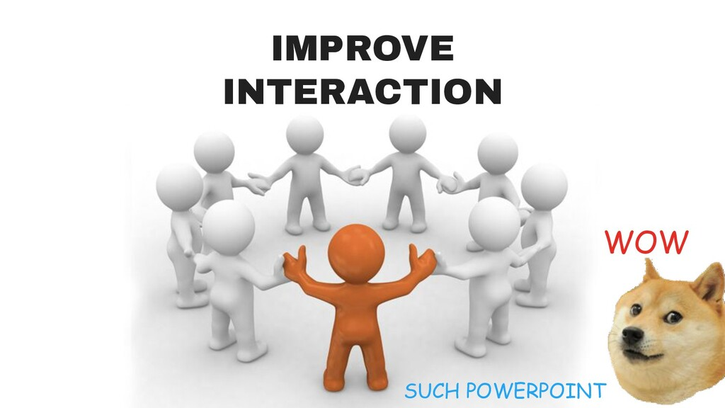 IMPROVE INTERACTION WOW SUCH POWERPOINT