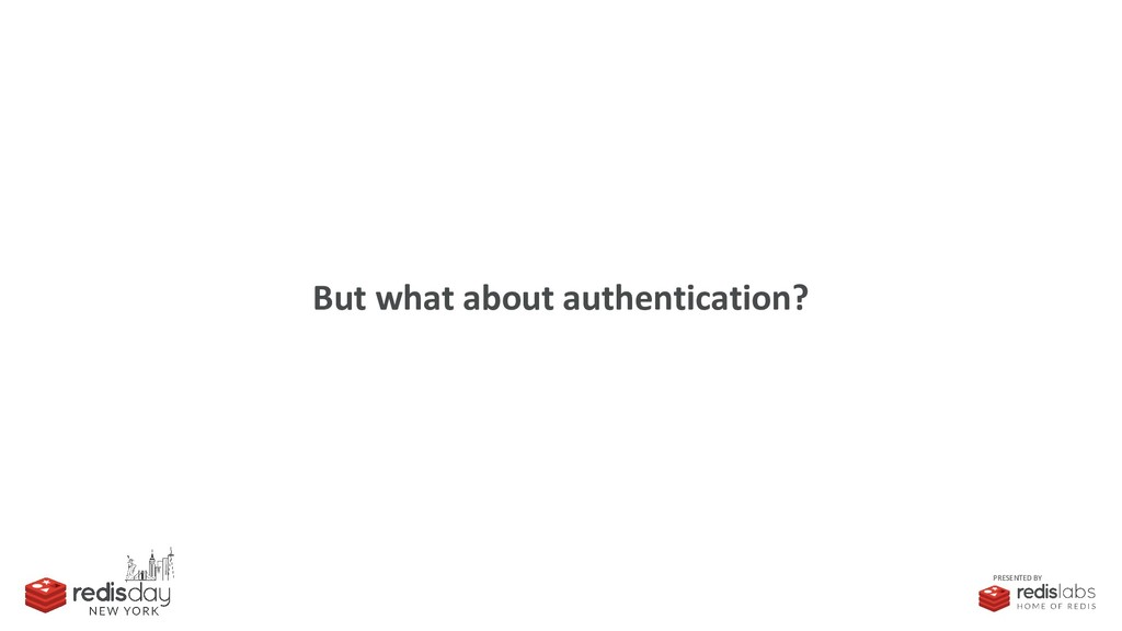PRESENTED BY But what about authentication?