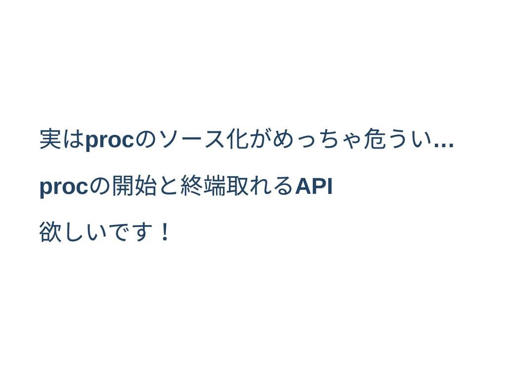 実はproc のソース化がめっちゃ危うい… proc の開始と終端取れるAPI 欲しいです!