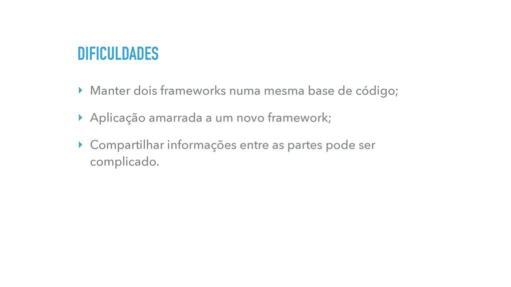 DIFICULDADES ‣ Manter dois frameworks numa mesm...