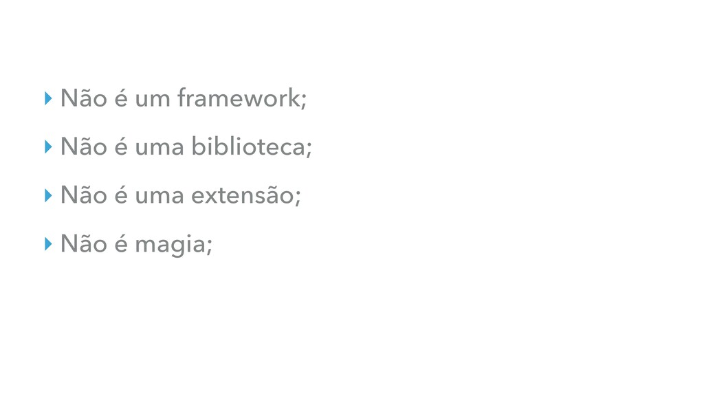 ‣ Não é um framework; ‣ Não é uma biblioteca; ‣...