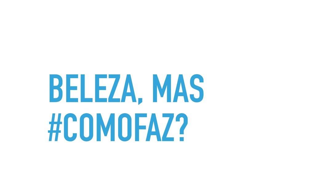 BELEZA, MAS #COMOFAZ?