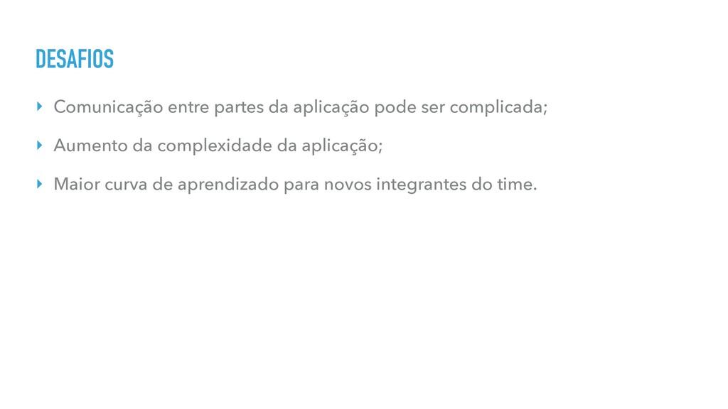 DESAFIOS ‣ Comunicação entre partes da aplicaçã...
