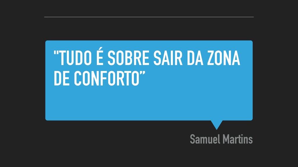 """""""TUDO É SOBRE SAIR DA ZONA DE CONFORTO"""" Samuel ..."""