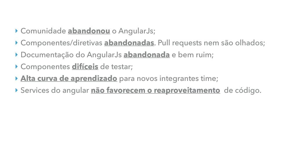 ‣ Comunidade abandonou o AngularJs; ‣ Component...
