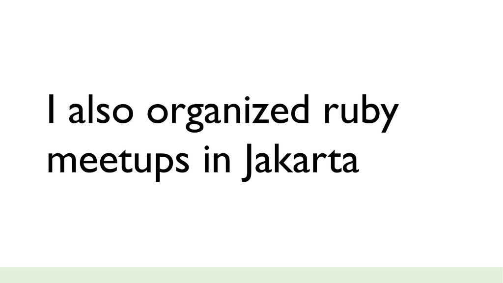 I also organized ruby meetups in Jakarta