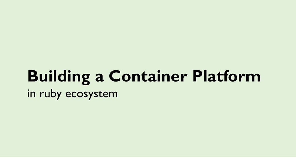 Building a Container Platform in ruby ecosystem