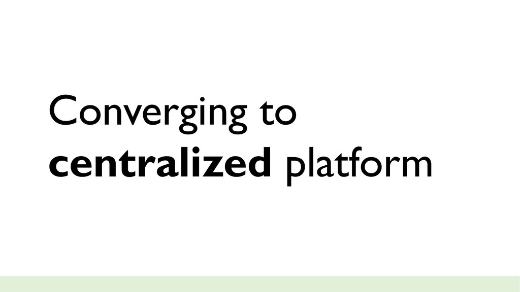 Converging to centralized platform