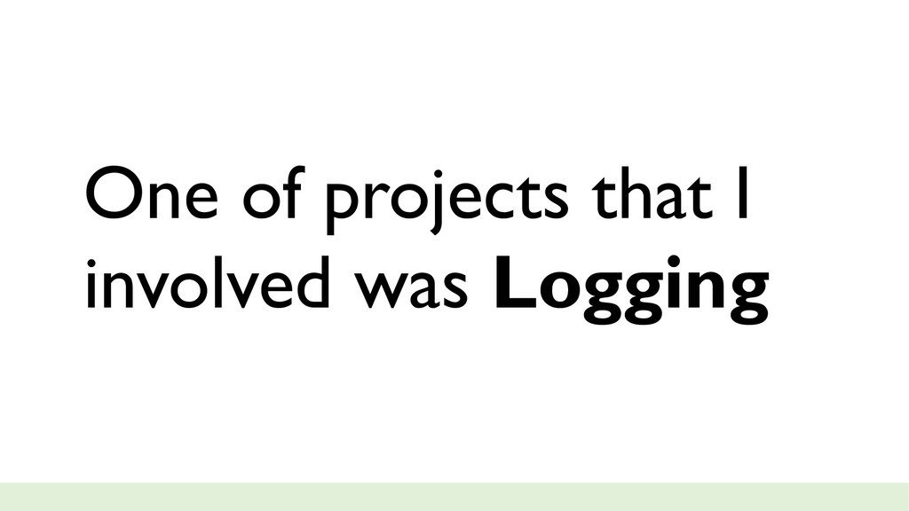 One of projects that I involved was Logging