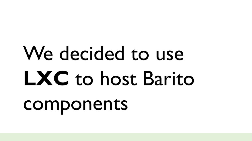 We decided to use LXC to host Barito components
