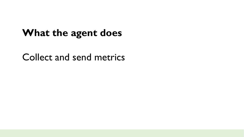 What the agent does Collect and send metrics