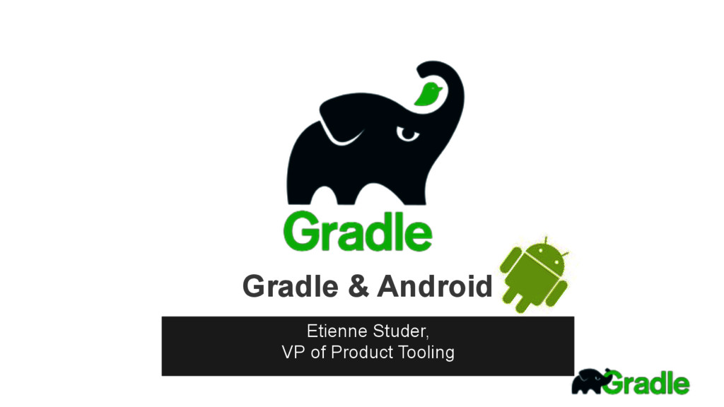 Gradle & Android Etienne Studer, VP of Product...