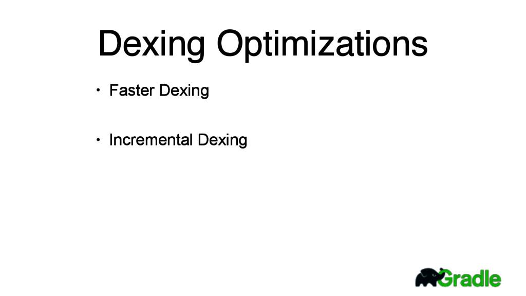 • Faster Dexing • Incremental Dexing Dexing Opt...