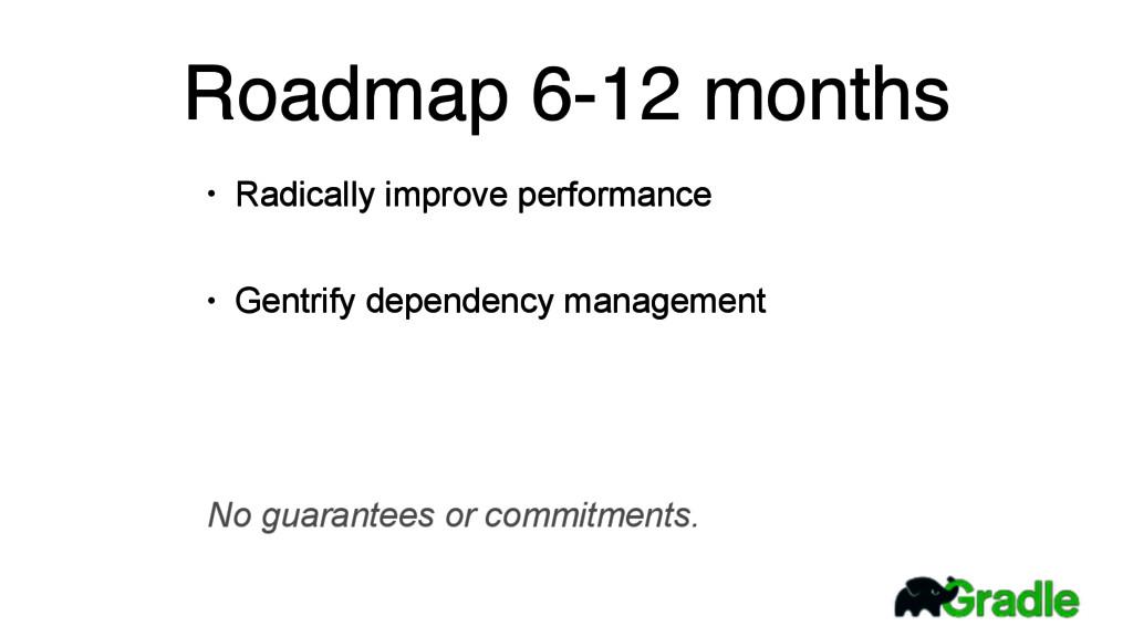 Roadmap 6-12 months • Radically improve perform...