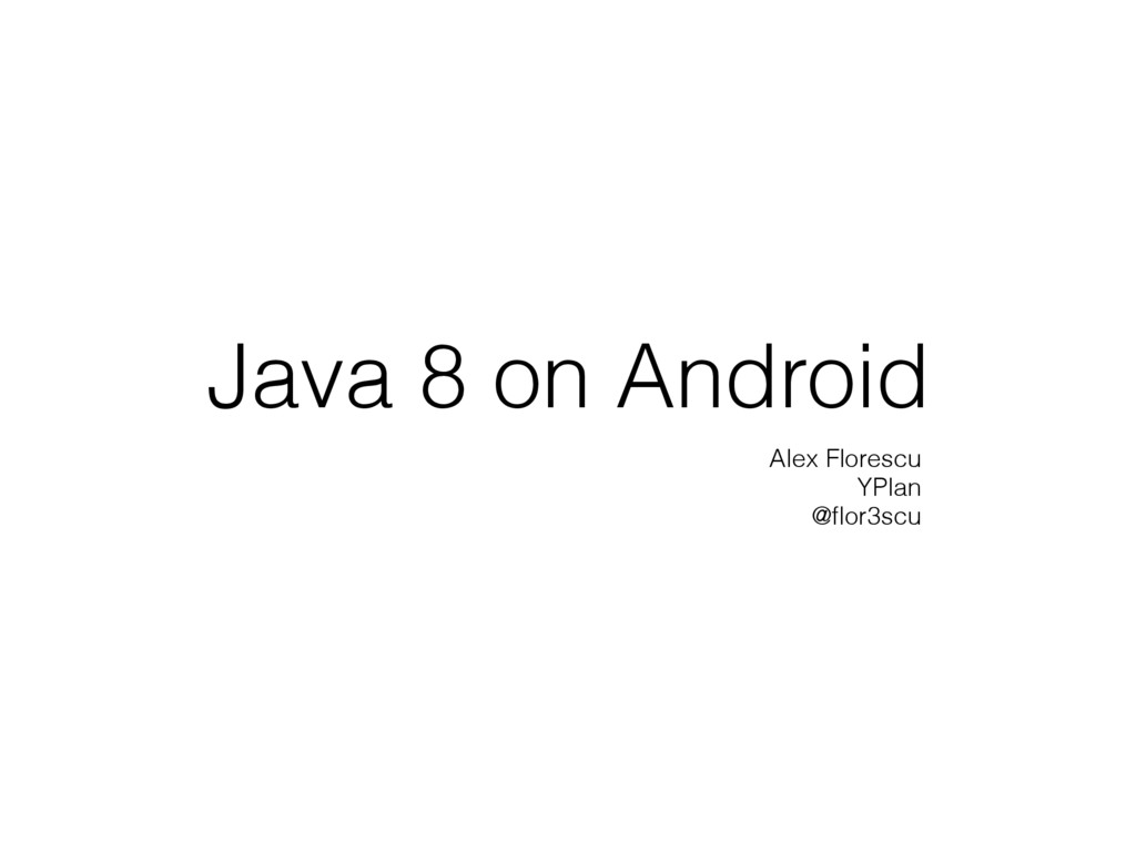 Java 8 on Android Alex Florescu YPlan @flor3scu