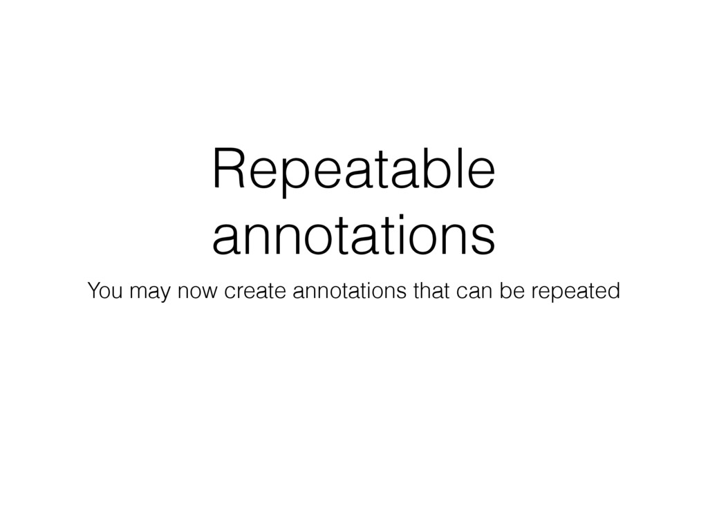 Repeatable annotations You may now create annot...