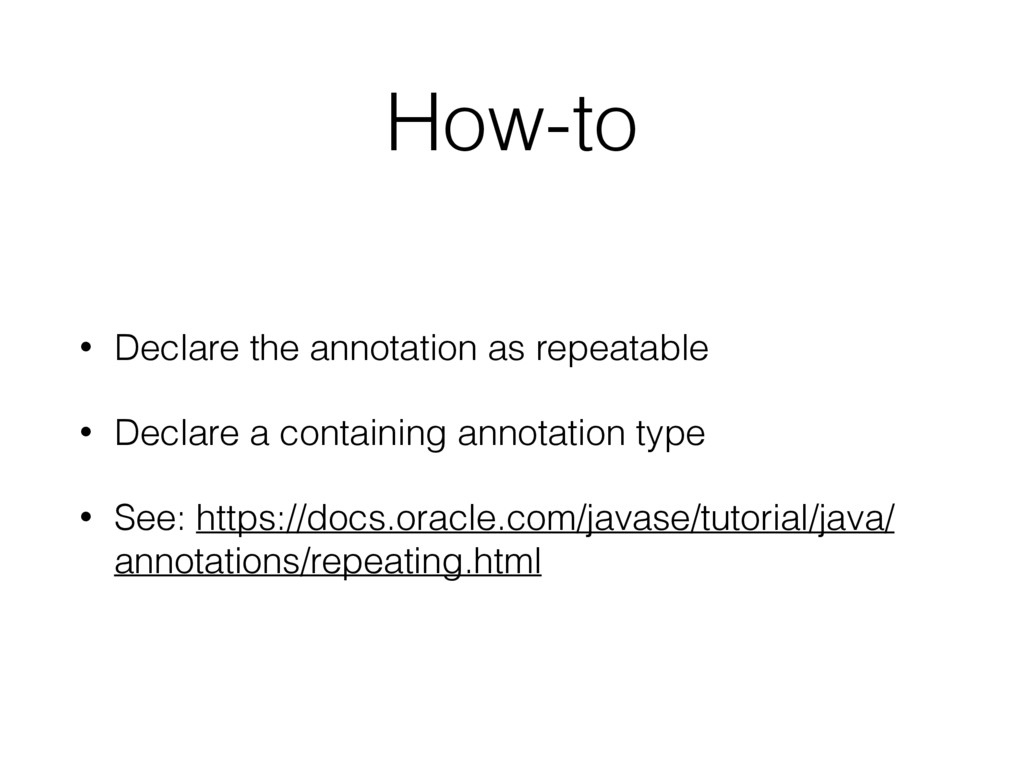 How-to • Declare the annotation as repeatable •...