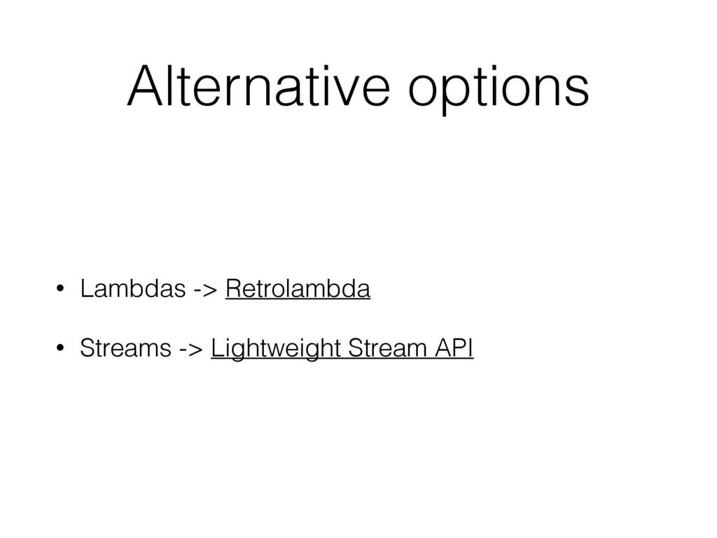 Alternative options • Lambdas -> Retrolambda • ...