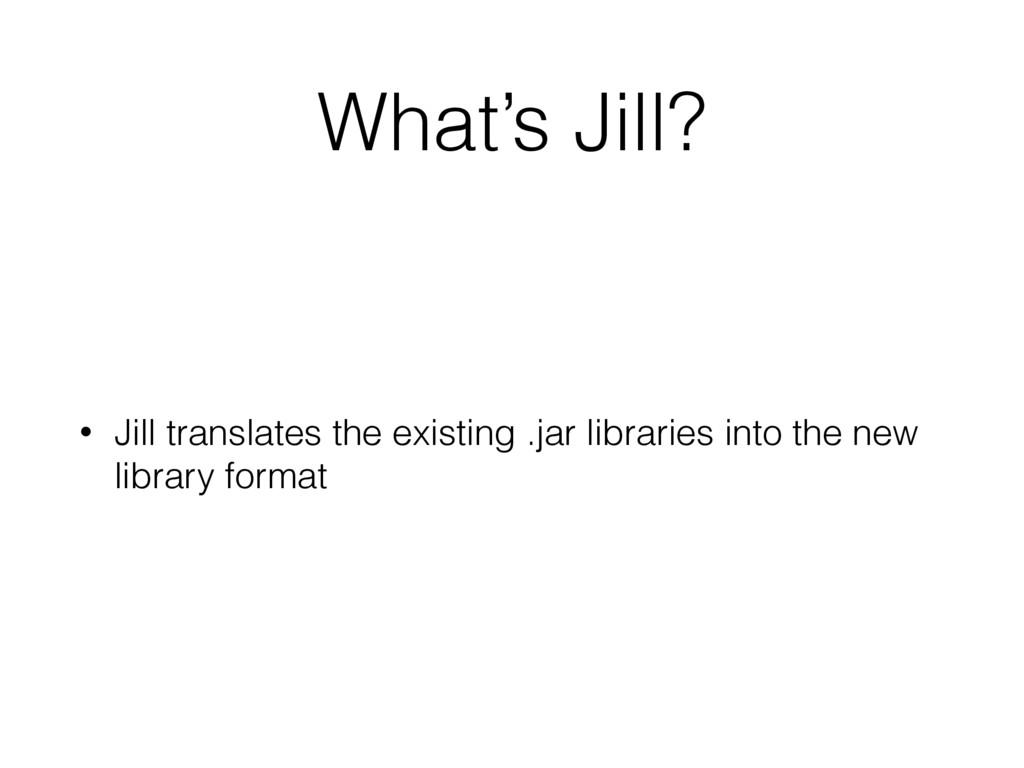 What's Jill? • Jill translates the existing .ja...