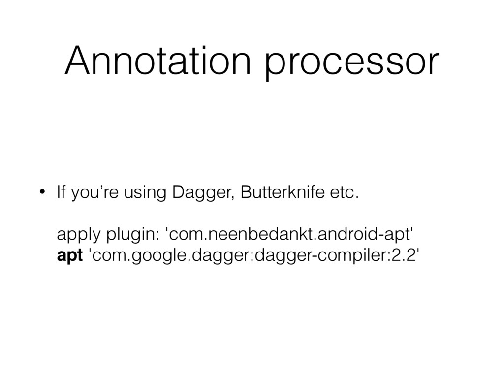 Annotation processor • If you're using Dagger, ...
