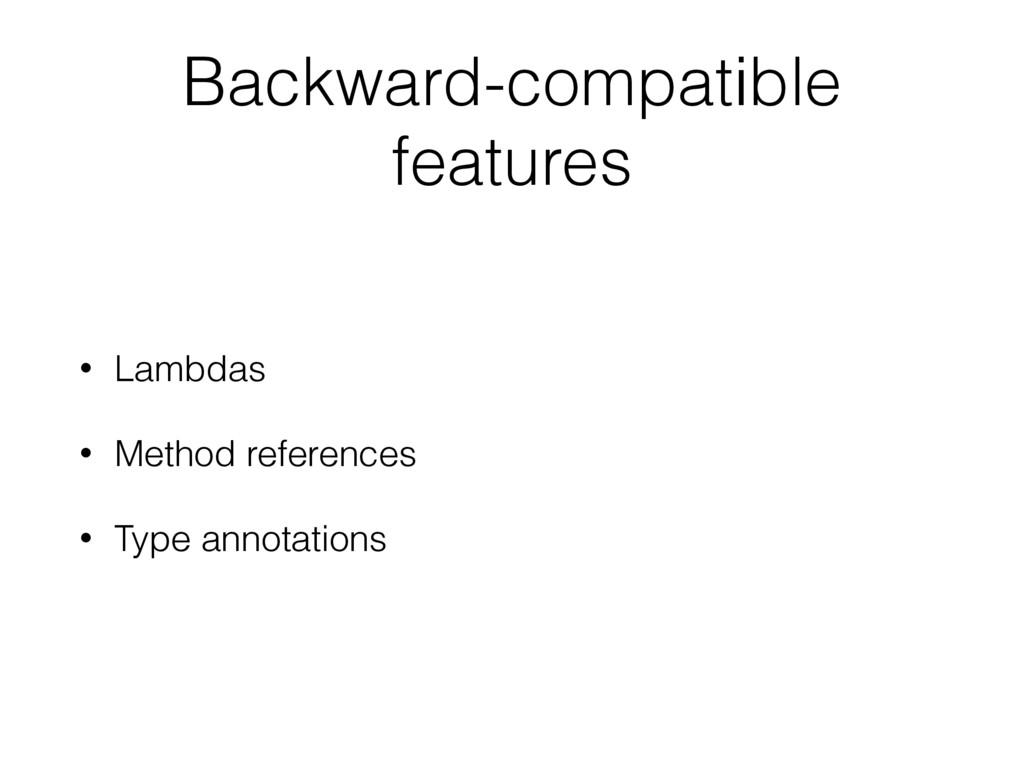 Backward-compatible features • Lambdas • Method...