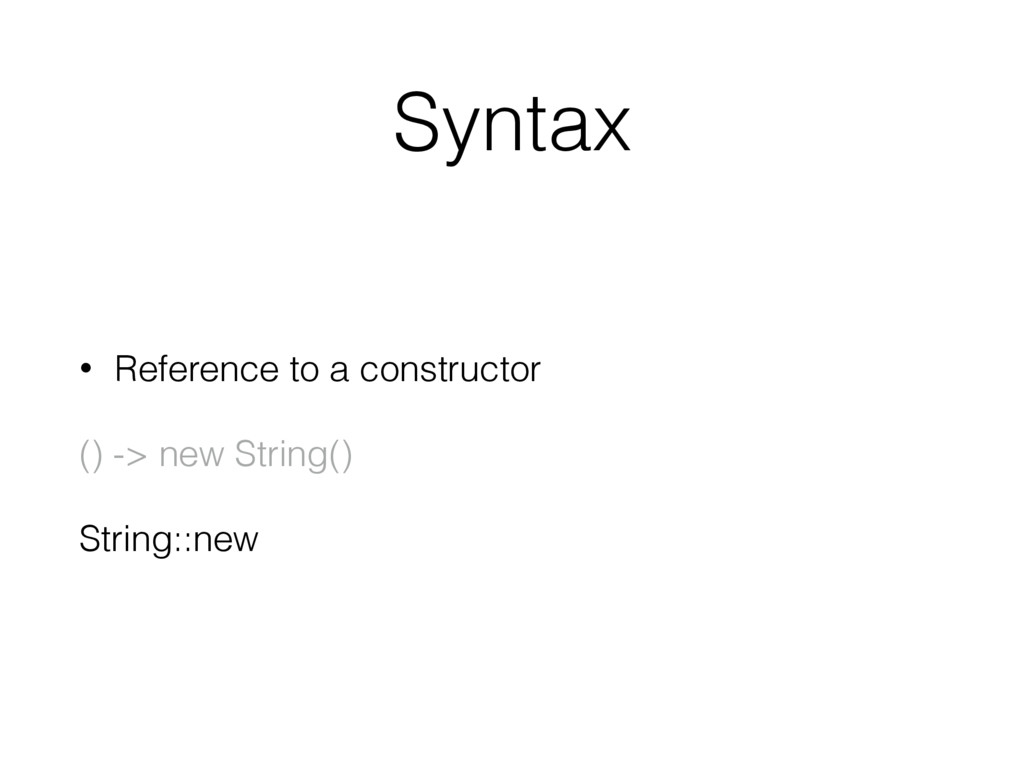 Syntax • Reference to a constructor () -> new S...