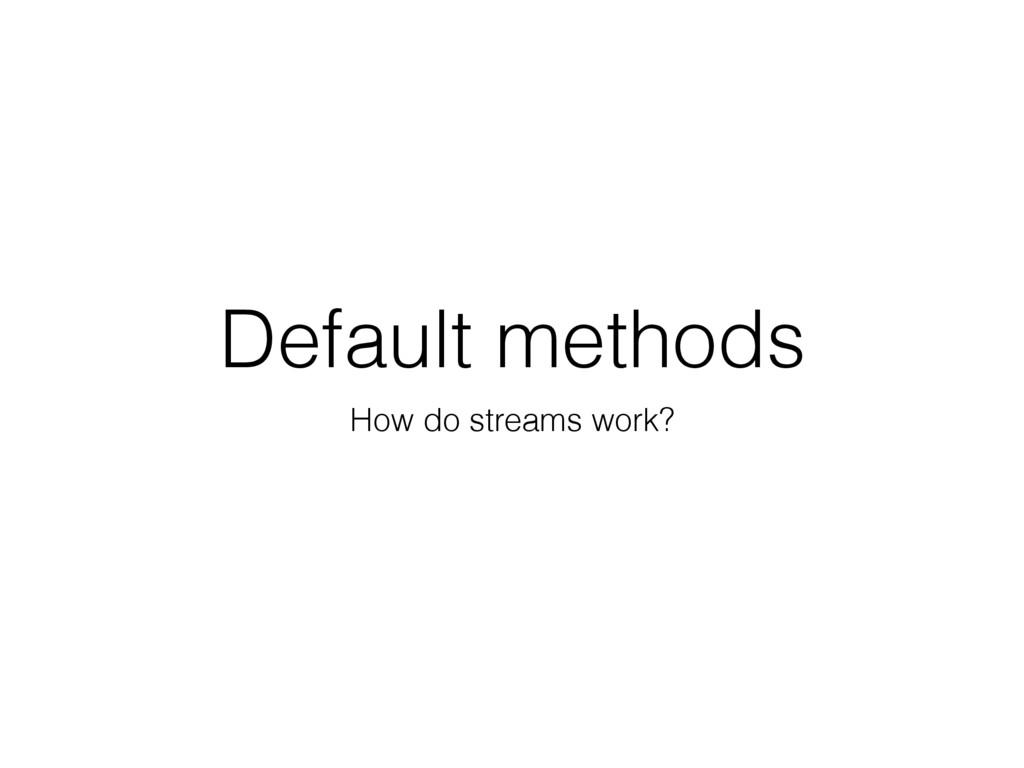 Default methods How do streams work?