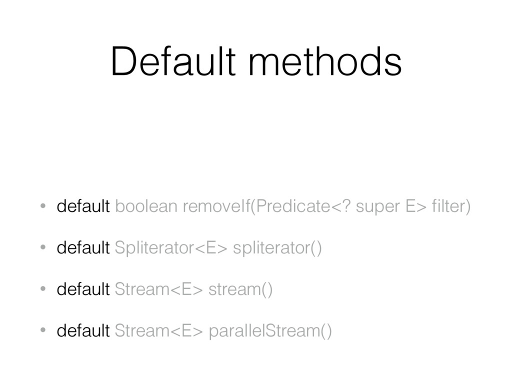 Default methods • default boolean removeIf(Pred...