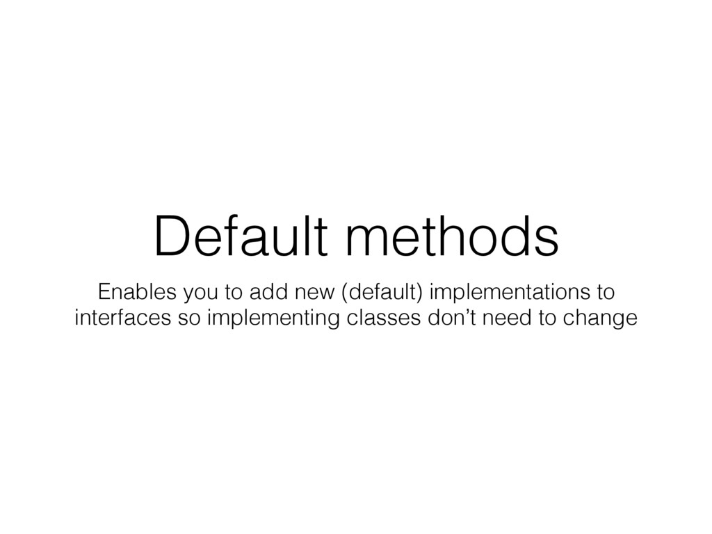 Default methods Enables you to add new (default...