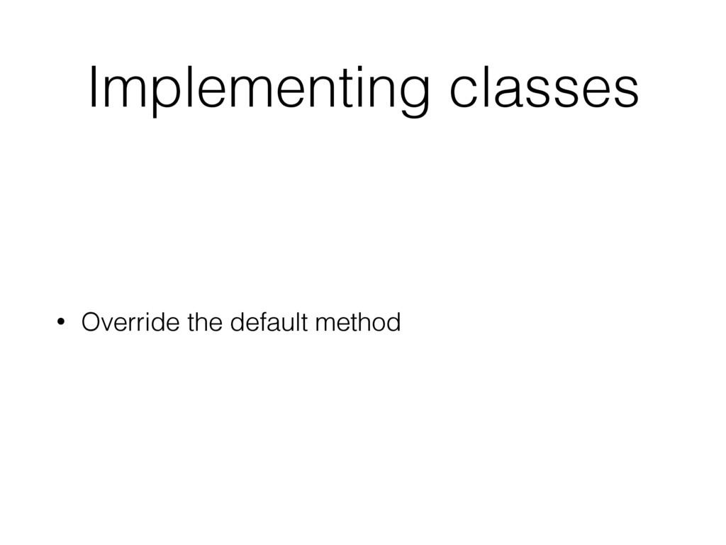 Implementing classes • Override the default met...
