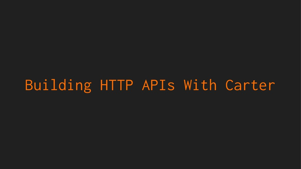 Building HTTP APIs With Carter