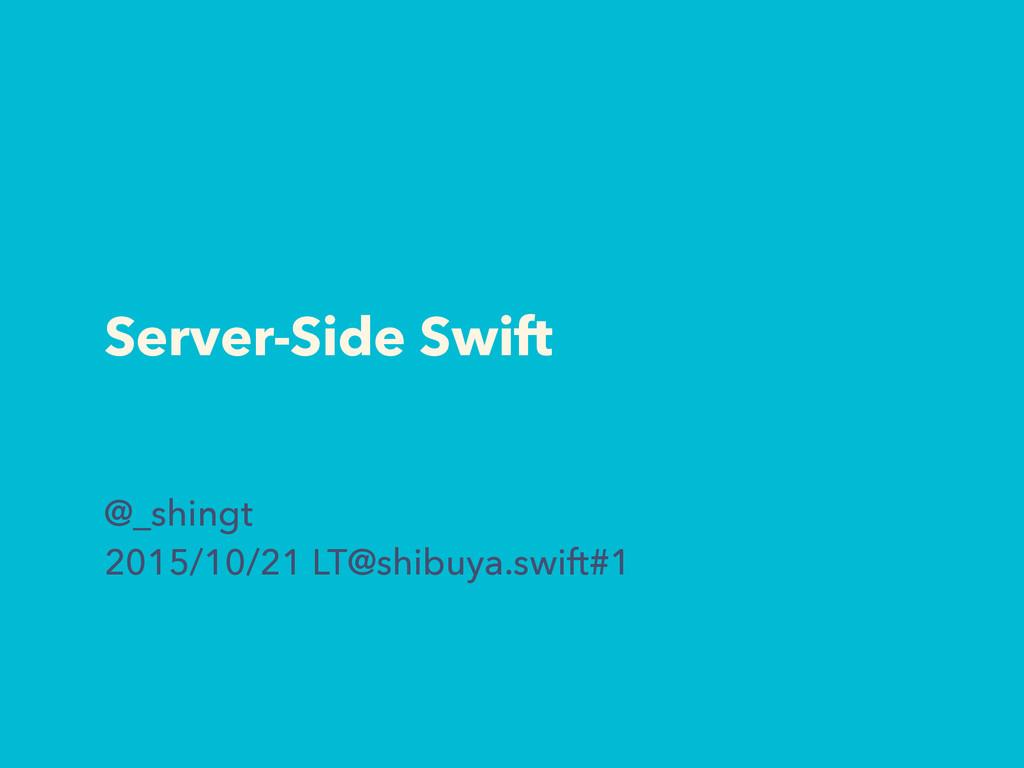 Server-Side Swift @_shingt 2015/10/21 LT@shibuy...