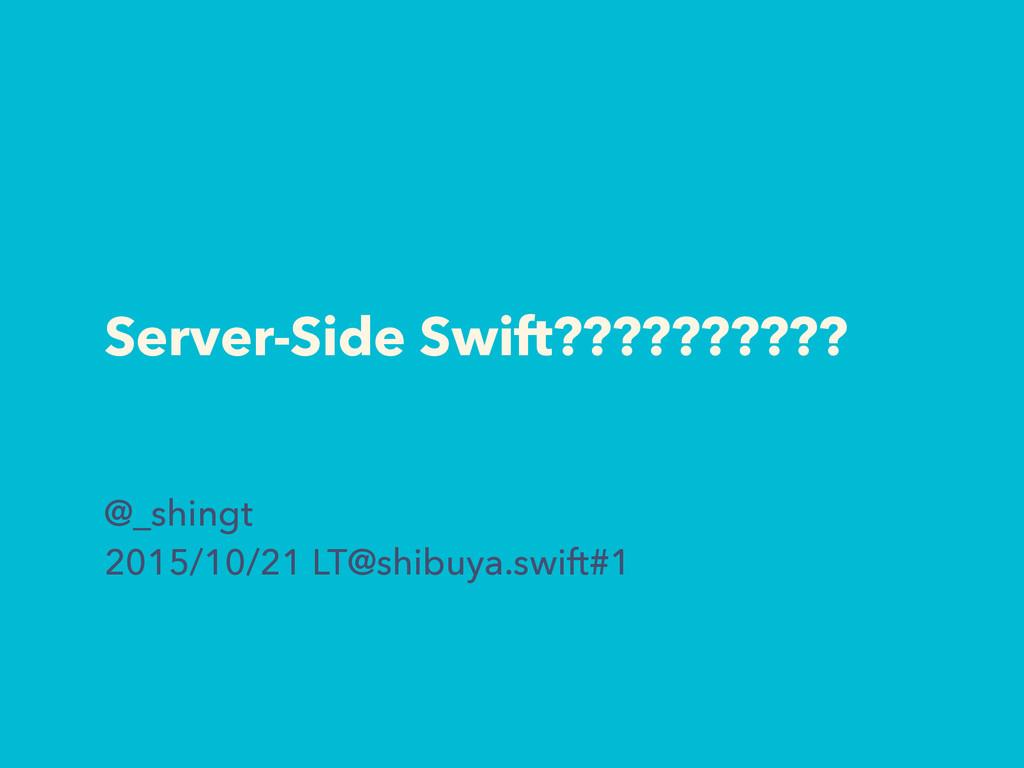 Server-Side Swift?????????? @_shingt 2015/10/21...