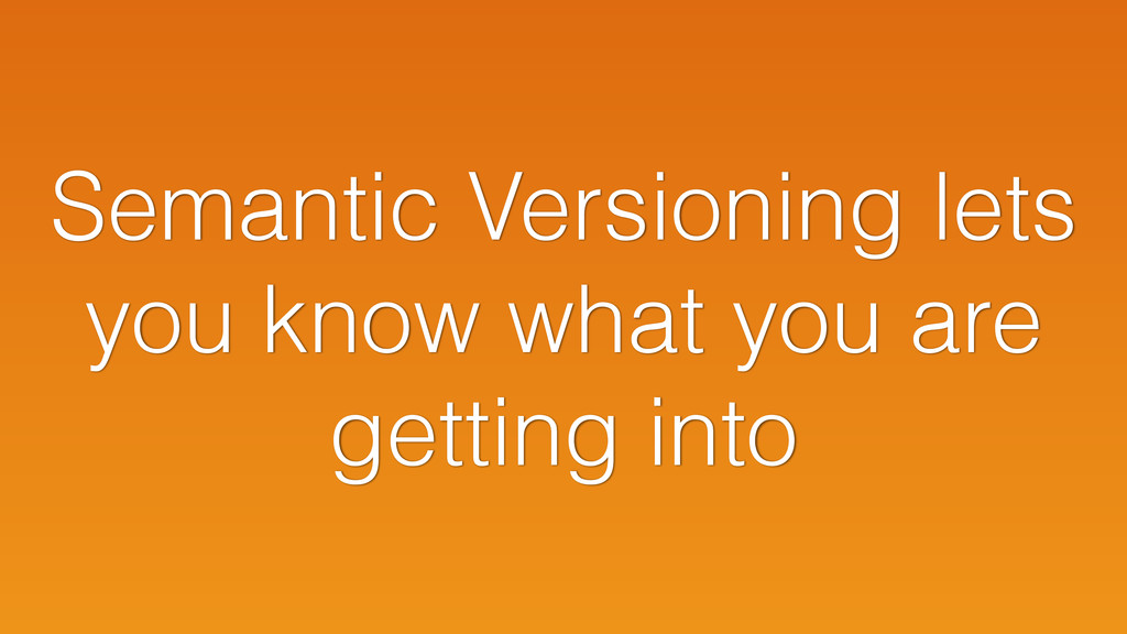 Semantic Versioning lets you know what you are ...